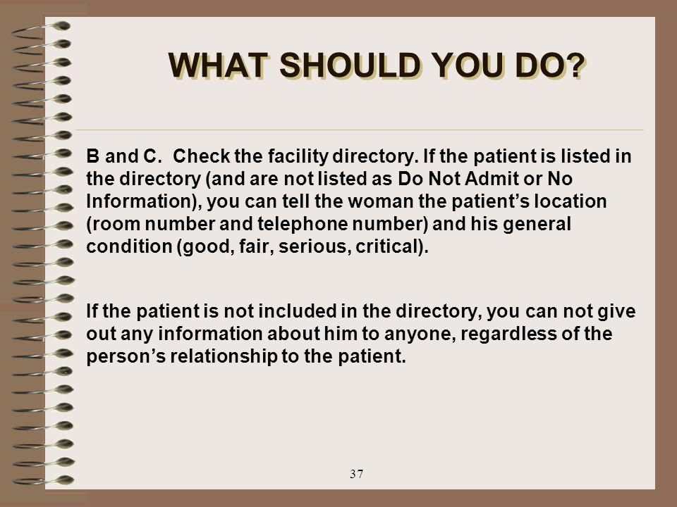 37 WHAT SHOULD YOU DO? B and C. Check the facility directory. If the patient is listed in the directory (and are not listed as Do Not Admit or No Info
