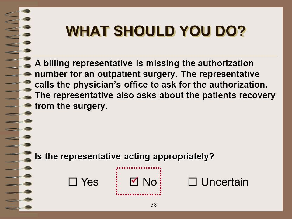 38 WHAT SHOULD YOU DO? A billing representative is missing the authorization number for an outpatient surgery. The representative calls the physician'