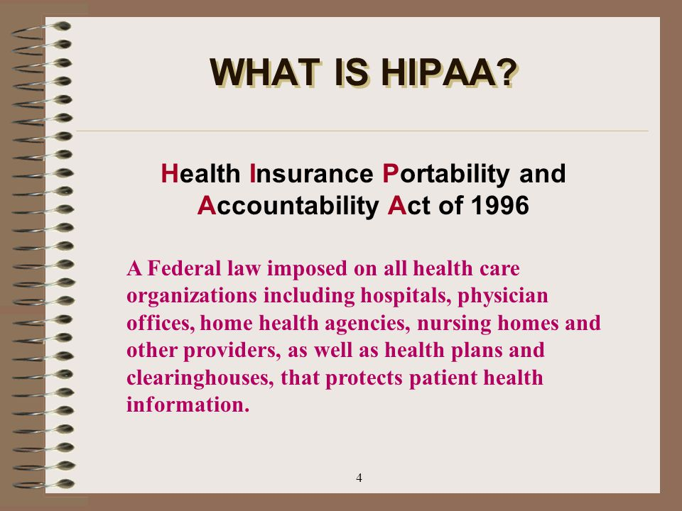 4 WHAT IS HIPAA? Health Insurance Portability and Accountability Act of 1996 A Federal law imposed on all health care organizations including hospital