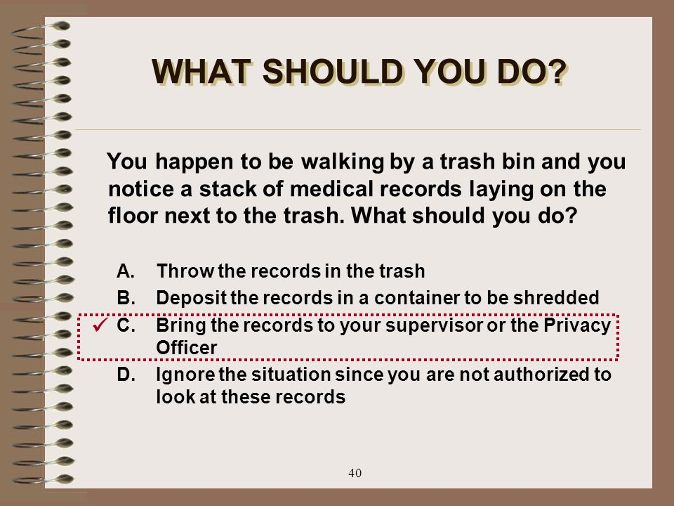 40 WHAT SHOULD YOU DO? You happen to be walking by a trash bin and you notice a stack of medical records laying on the floor next to the trash. What s