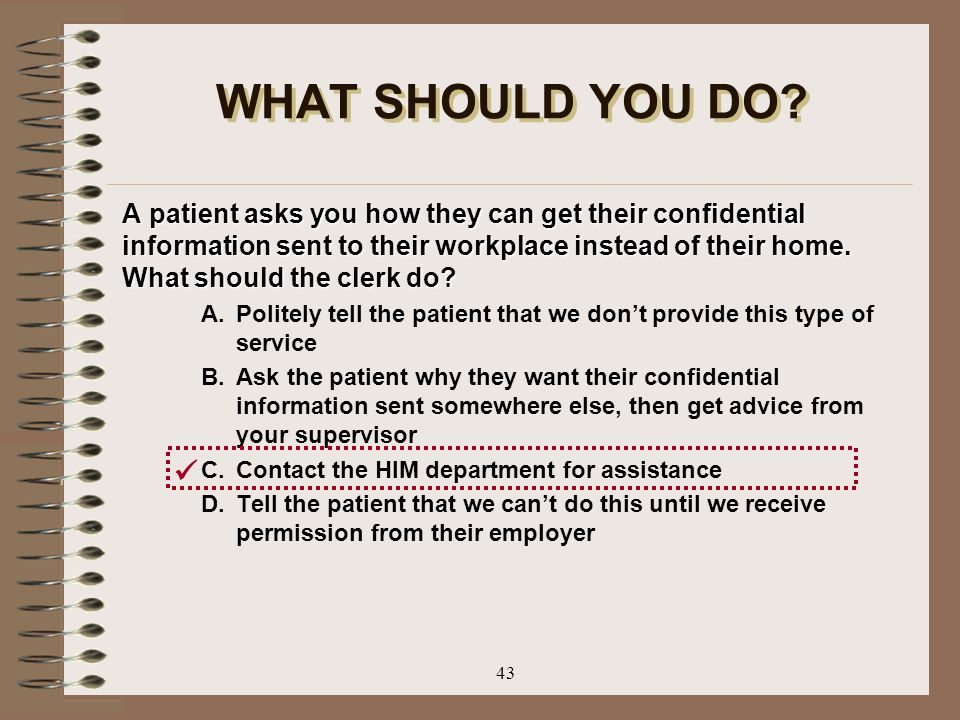 43 WHAT SHOULD YOU DO? A patient asks you how they can get their confidential information sent to their workplace instead of their home. What should t