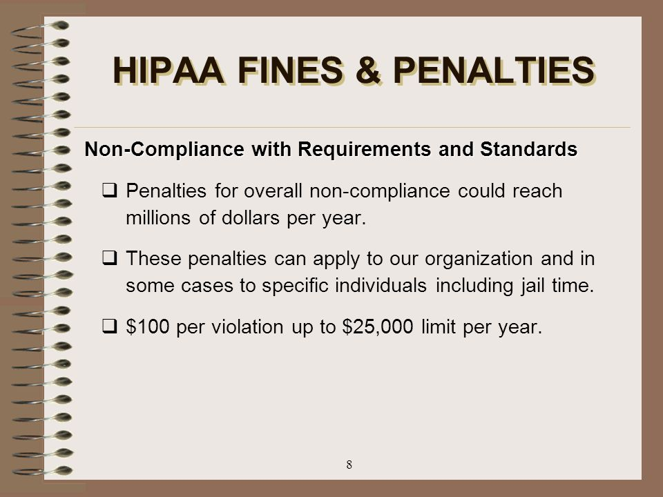 8 HIPAA FINES & PENALTIES Non-Compliance with Requirements and Standards  Penalties for overall non-compliance could reach millions of dollars per ye
