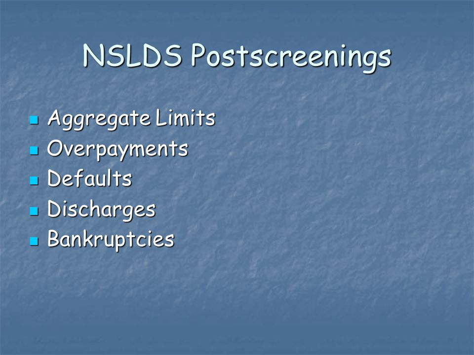NSLDS Postscreenings Aggregate Limits Aggregate Limits Overpayments Overpayments Defaults Defaults Discharges Discharges Bankruptcies Bankruptcies