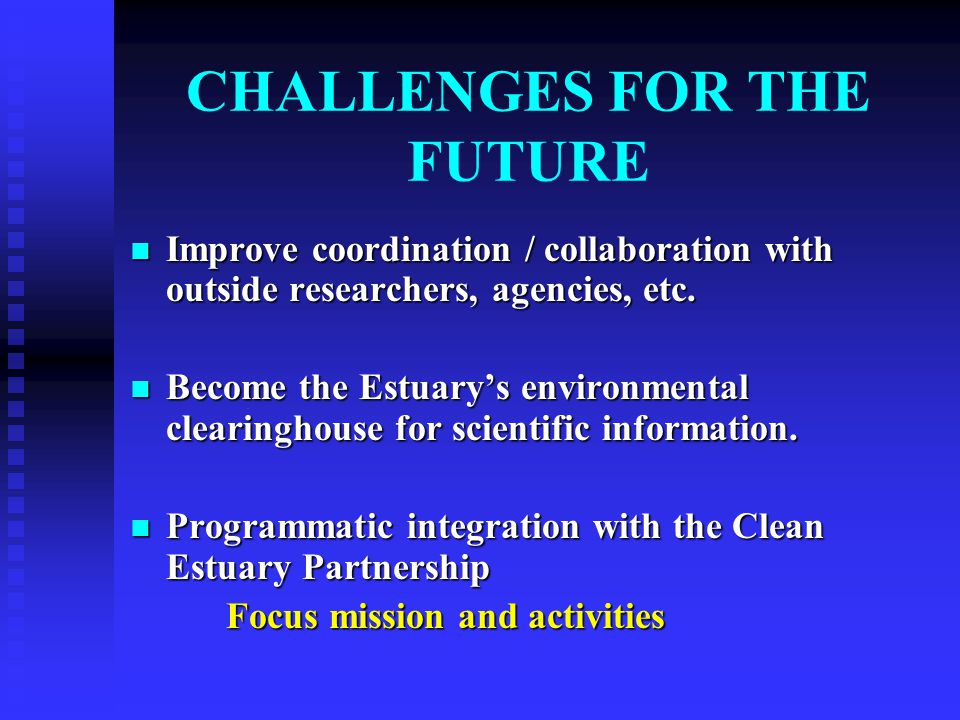 CHALLENGES FOR THE FUTURE Improve coordination / collaboration with outside researchers, agencies, etc.