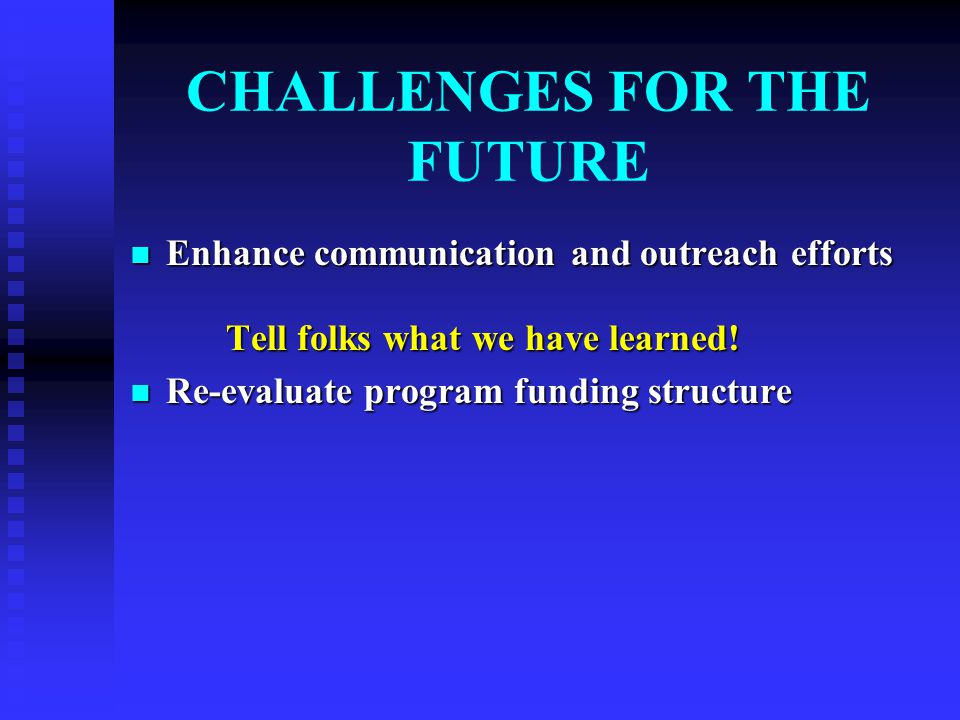 CHALLENGES FOR THE FUTURE Enhance communication and outreach efforts Enhance communication and outreach efforts Tell folks what we have learned.