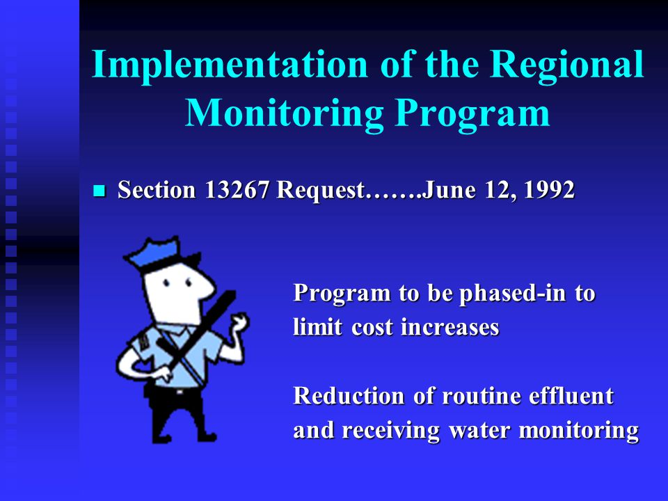 Implementation of the Regional Monitoring Program Section 13267 Request…….June 12, 1992 Section 13267 Request…….June 12, 1992 Program to be phased-in to limit cost increases Reduction of routine effluent and receiving water monitoring