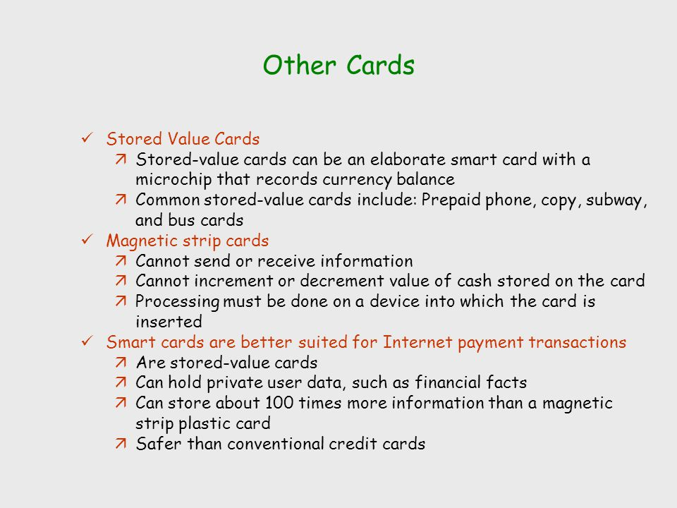 Other Cards Stored Value Cards äStored-value cards can be an elaborate smart card with a microchip that records currency balance äCommon stored-value