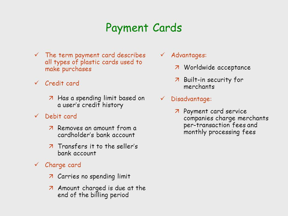 Payment Cards The term payment card describes all types of plastic cards used to make purchases Credit card äHas a spending limit based on a user's cr