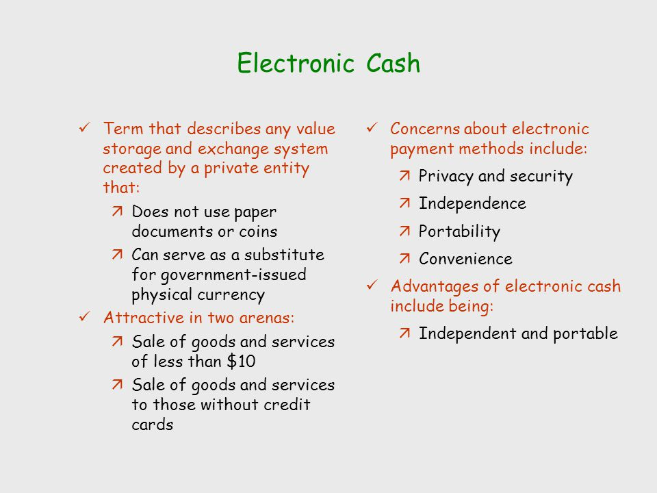 Electronic Cash Term that describes any value storage and exchange system created by a private entity that: äDoes not use paper documents or coins äCa