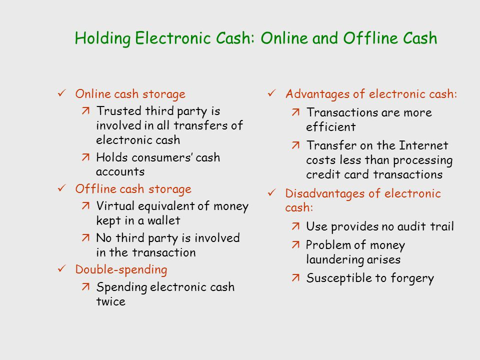 Holding Electronic Cash: Online and Offline Cash Online cash storage äTrusted third party is involved in all transfers of electronic cash äHolds consu