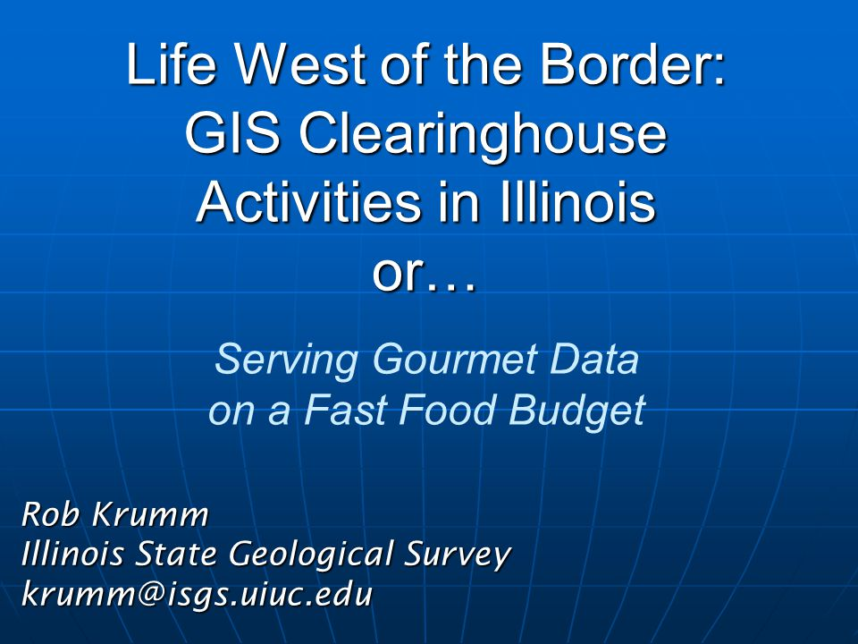 Life West of the Border: GIS Clearinghouse Activities in Illinois or… Life West of the Border: GIS Clearinghouse Activities in Illinois or… Serving Gourmet Data on a Fast Food Budget Rob Krumm Illinois State Geological Survey krumm@isgs.uiuc.edu