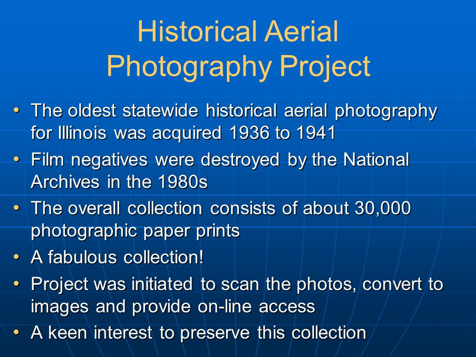 Historical Aerial Photography Project The oldest statewide historical aerial photography for Illinois was acquired 1936 to 1941 The oldest statewide historical aerial photography for Illinois was acquired 1936 to 1941 Film negatives were destroyed by the National Archives in the 1980s Film negatives were destroyed by the National Archives in the 1980s The overall collection consists of about 30,000 photographic paper prints The overall collection consists of about 30,000 photographic paper prints A fabulous collection.