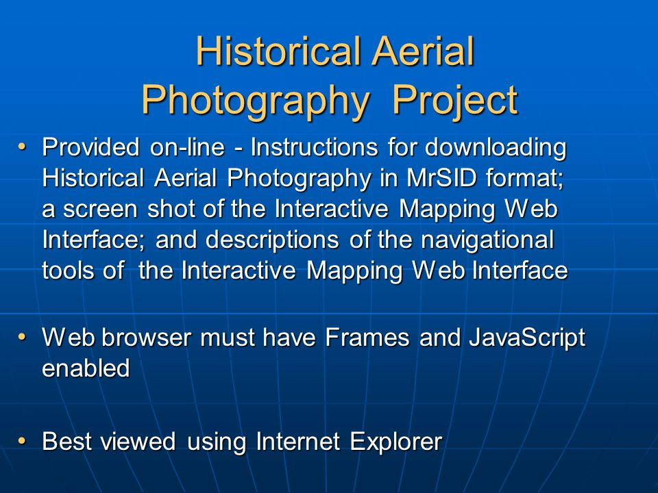 Historical Aerial Photography Project Historical Aerial Photography Project Provided on-line - Instructions for downloading Historical Aerial Photography in MrSID format; a screen shot of the Interactive Mapping Web Interface; and descriptions of the navigational tools of the Interactive Mapping Web Interface Provided on-line - Instructions for downloading Historical Aerial Photography in MrSID format; a screen shot of the Interactive Mapping Web Interface; and descriptions of the navigational tools of the Interactive Mapping Web Interface Web browser must have Frames and JavaScript enabled Web browser must have Frames and JavaScript enabled Best viewed using Internet Explorer Best viewed using Internet Explorer