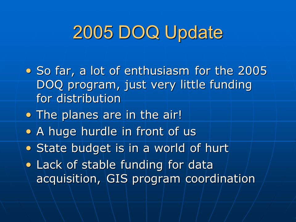 2005 DOQ Update So far, a lot of enthusiasm for the 2005 DOQ program, just very little funding for distribution So far, a lot of enthusiasm for the 2005 DOQ program, just very little funding for distribution The planes are in the air.