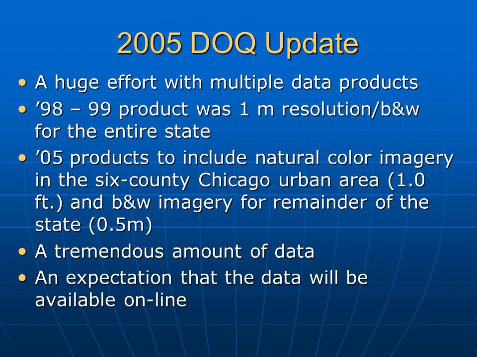 2005 DOQ Update A huge effort with multiple data products A huge effort with multiple data products '98 – 99 product was 1 m resolution/b&w for the entire state '98 – 99 product was 1 m resolution/b&w for the entire state '05 products to include natural color imagery in the six-county Chicago urban area (1.0 ft.) and b&w imagery for remainder of the state (0.5m) '05 products to include natural color imagery in the six-county Chicago urban area (1.0 ft.) and b&w imagery for remainder of the state (0.5m) A tremendous amount of data A tremendous amount of data An expectation that the data will be available on-line An expectation that the data will be available on-line