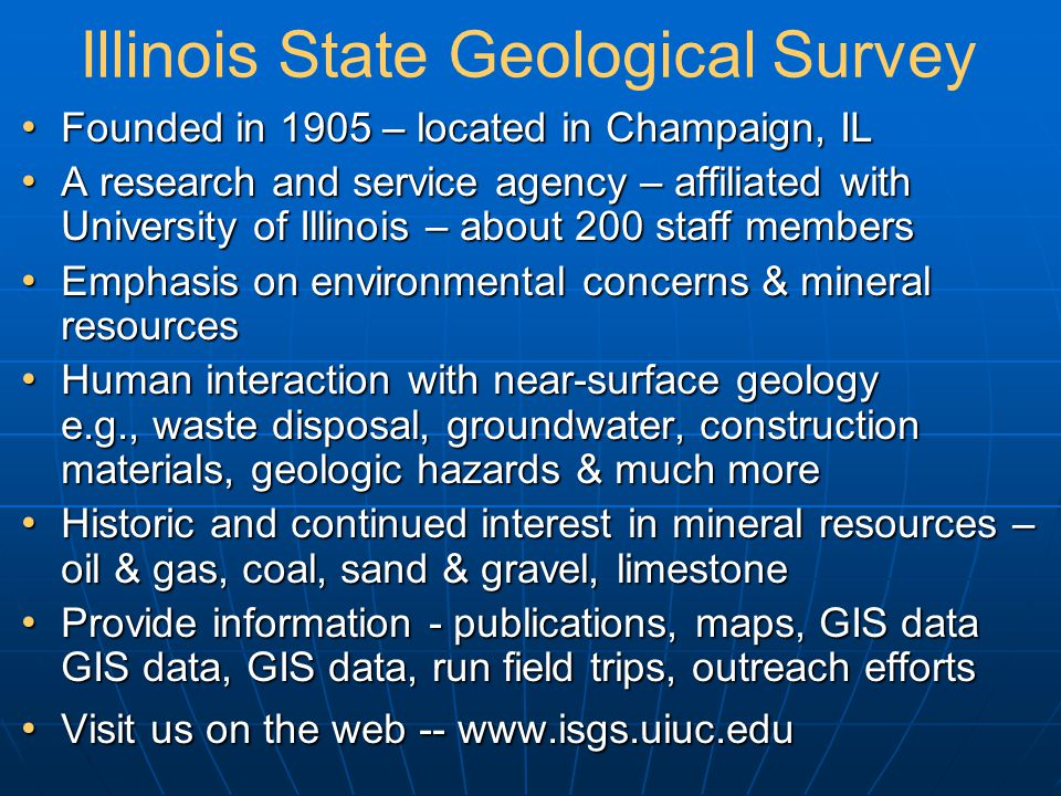 Illinois State Geological Survey Founded in 1905 – located in Champaign, IL Founded in 1905 – located in Champaign, IL A research and service agency – affiliated with University of Illinois – about 200 staff members A research and service agency – affiliated with University of Illinois – about 200 staff members Emphasis on environmental concerns & mineral resources Emphasis on environmental concerns & mineral resources Human interaction with near-surface geology e.g., waste disposal, groundwater, construction materials, geologic hazards & much more Human interaction with near-surface geology e.g., waste disposal, groundwater, construction materials, geologic hazards & much more Historic and continued interest in mineral resources – oil & gas, coal, sand & gravel, limestone Historic and continued interest in mineral resources – oil & gas, coal, sand & gravel, limestone Provide information - publications, maps, GIS data GIS data, GIS data, run field trips, outreach efforts Provide information - publications, maps, GIS data GIS data, GIS data, run field trips, outreach efforts Visit us on the web -- www.isgs.uiuc.edu Visit us on the web -- www.isgs.uiuc.edu