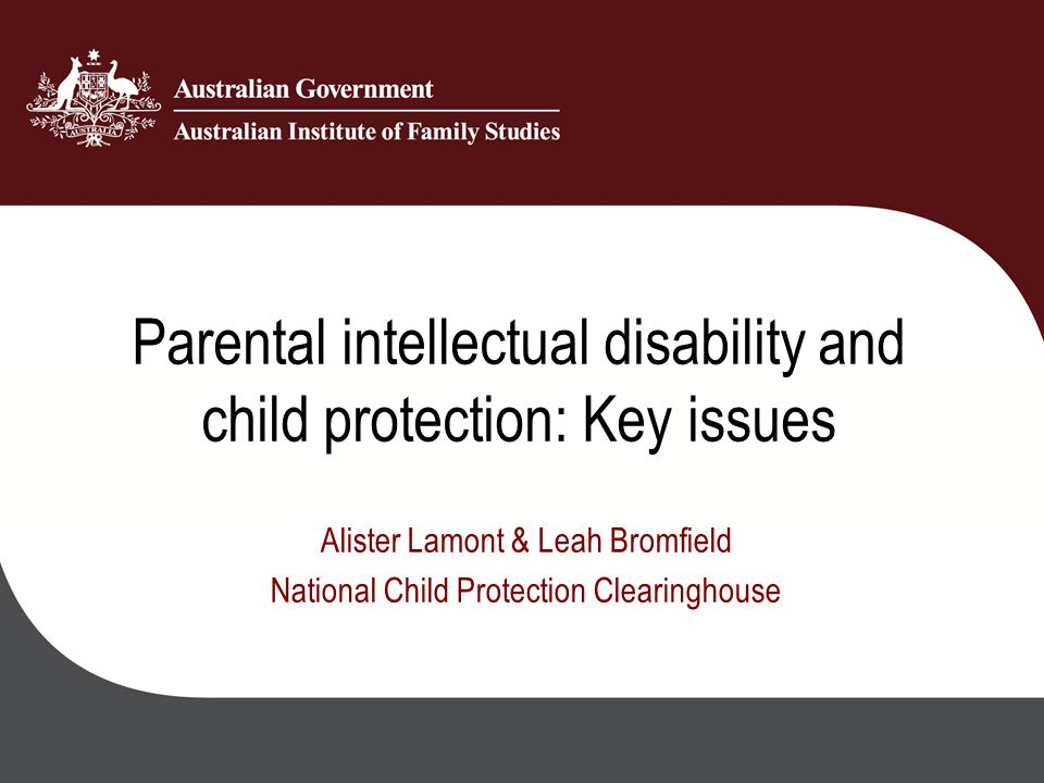 Parental intellectual disability and child protection: Key issues Alister Lamont & Leah Bromfield National Child Protection Clearinghouse