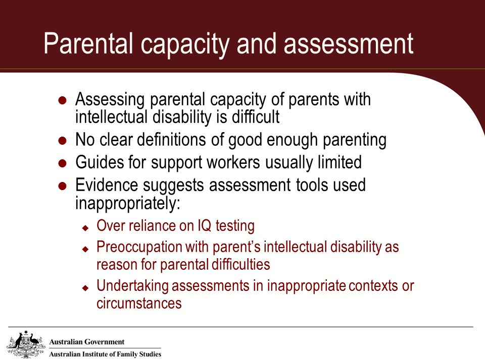 Parental capacity and assessment Assessing parental capacity of parents with intellectual disability is difficult No clear definitions of good enough