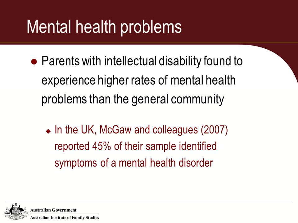 Mental health problems Parents with intellectual disability found to experience higher rates of mental health problems than the general community  In