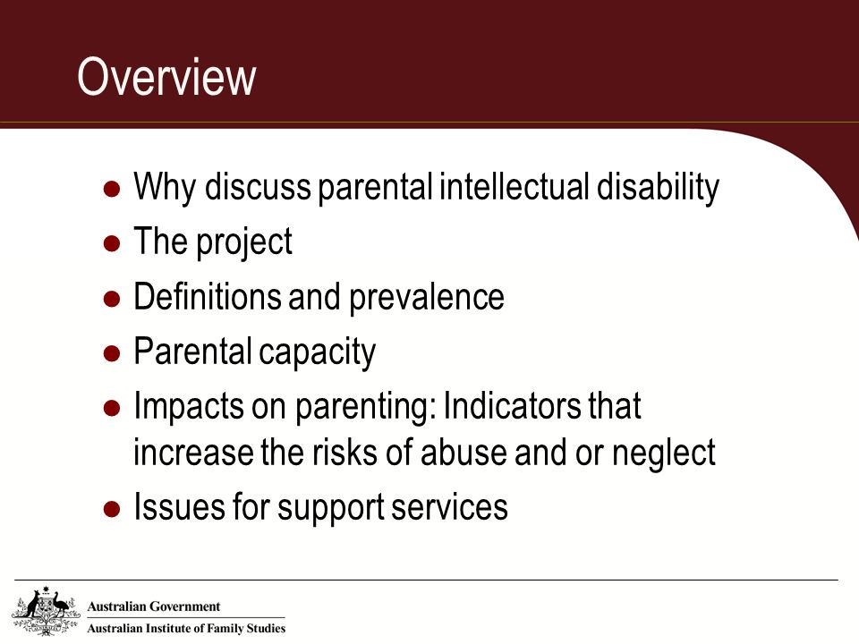 Overview Why discuss parental intellectual disability The project Definitions and prevalence Parental capacity Impacts on parenting: Indicators that i