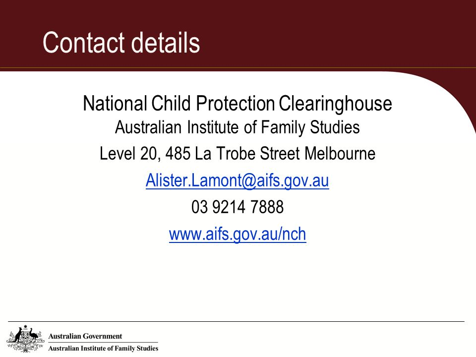 Contact details National Child Protection Clearinghouse Australian Institute of Family Studies Level 20, 485 La Trobe Street Melbourne Alister.Lamont@