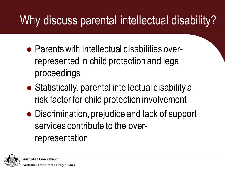Why discuss parental intellectual disability? Parents with intellectual disabilities over- represented in child protection and legal proceedings Stati