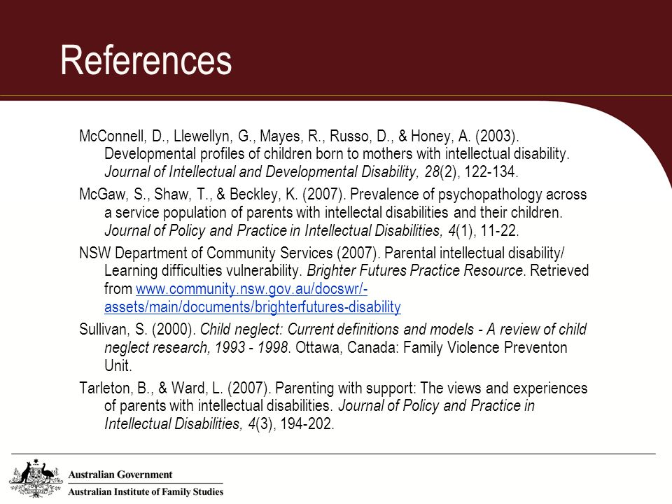 References McConnell, D., Llewellyn, G., Mayes, R., Russo, D., & Honey, A. (2003). Developmental profiles of children born to mothers with intellectua
