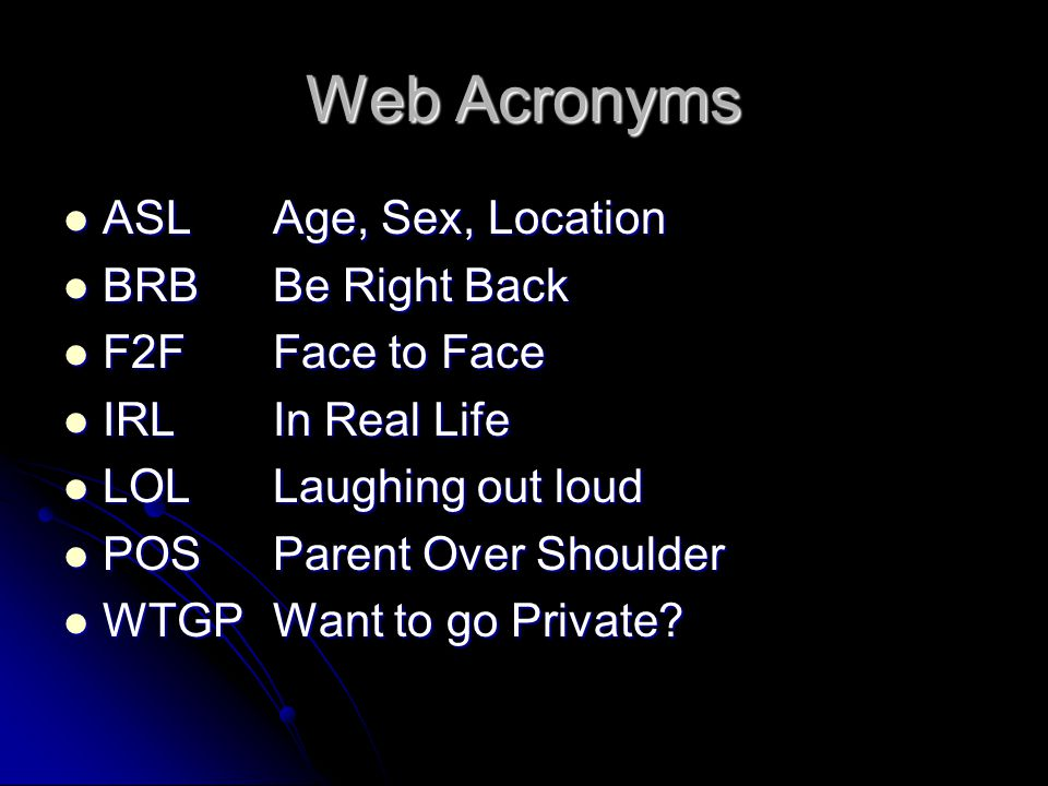 Web Acronyms ASLAge, Sex, Location ASLAge, Sex, Location BRBBe Right Back BRBBe Right Back F2FFace to Face F2FFace to Face IRLIn Real Life IRLIn Real Life LOL Laughing out loud LOL Laughing out loud POSParent Over Shoulder POSParent Over Shoulder WTGPWant to go Private.