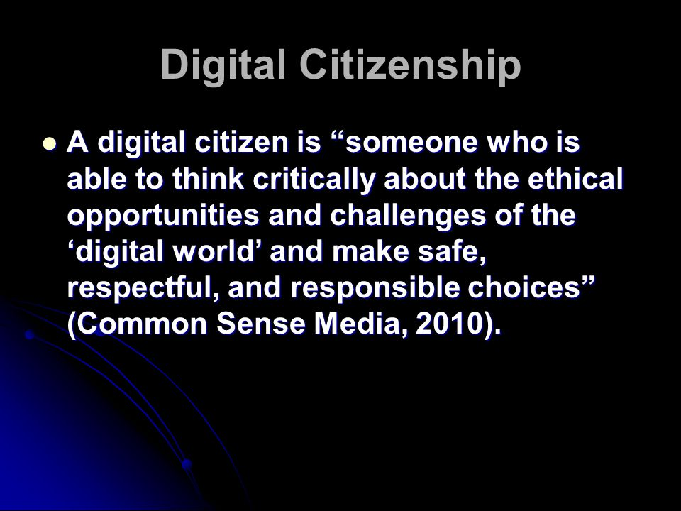 Digital Citizenship A digital citizen is someone who is able to think critically about the ethical opportunities and challenges of the 'digital world' and make safe, respectful, and responsible choices (Common Sense Media, 2010).