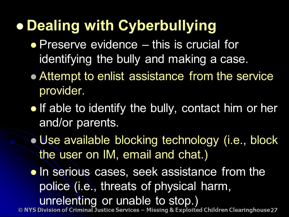  NYS Division of Criminal Justice Services – Missing & Exploited Children Clearinghouse 27 Dealing with Cyberbullying Preserve evidence – this is crucial for identifying the bully and making a case.