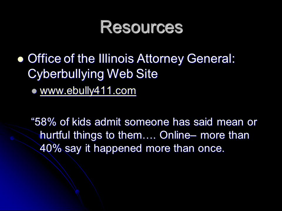 Resources Office of the Illinois Attorney General: Cyberbullying Web Site Office of the Illinois Attorney General: Cyberbullying Web Site www.ebully411.com www.ebully411.com www.ebully411.com 58% of kids admit someone has said mean or hurtful things to them….