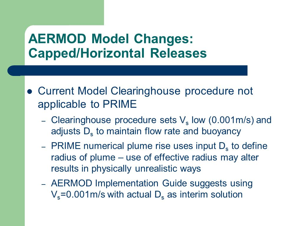 AERMOD Model Changes: Capped/Horizontal Releases Current Model Clearinghouse procedure not applicable to PRIME – Clearinghouse procedure sets V s low (0.001m/s) and adjusts D s to maintain flow rate and buoyancy – PRIME numerical plume rise uses input D s to define radius of plume – use of effective radius may alter results in physically unrealistic ways – AERMOD Implementation Guide suggests using V s =0.001m/s with actual D s as interim solution