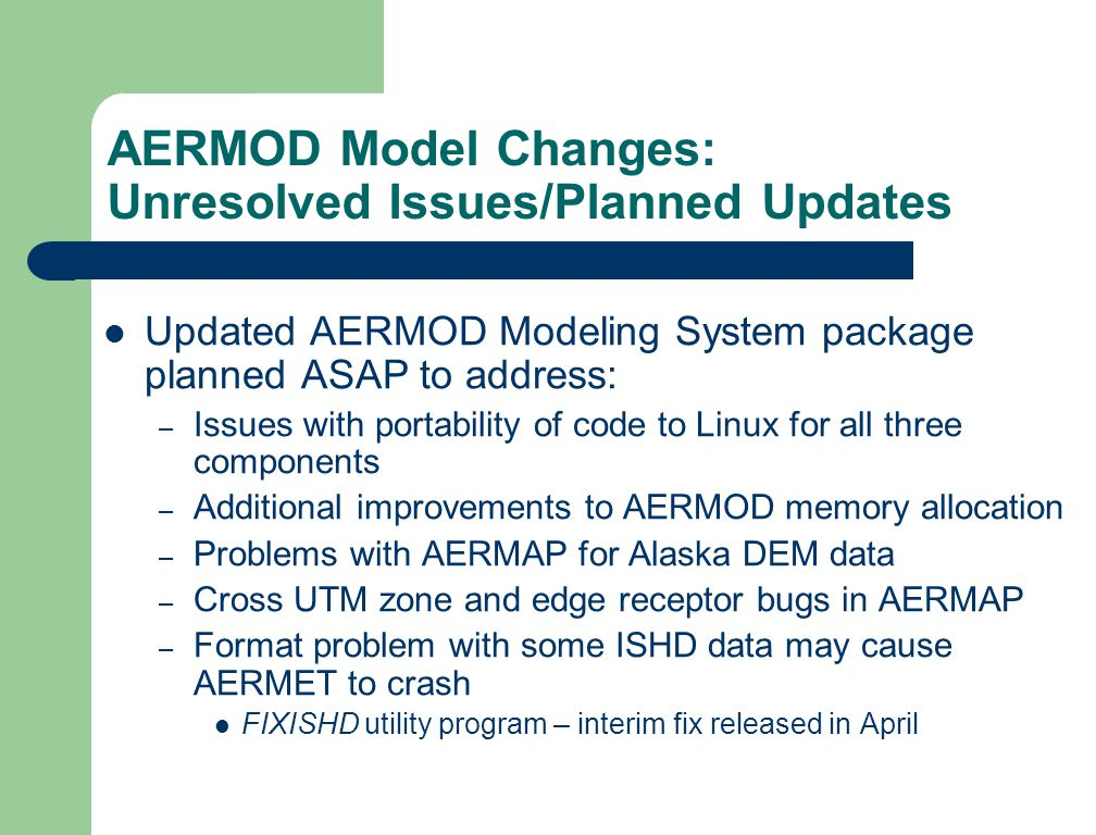 AERMOD Model Changes: Unresolved Issues/Planned Updates Updated AERMOD Modeling System package planned ASAP to address: – Issues with portability of code to Linux for all three components – Additional improvements to AERMOD memory allocation – Problems with AERMAP for Alaska DEM data – Cross UTM zone and edge receptor bugs in AERMAP – Format problem with some ISHD data may cause AERMET to crash FIXISHD utility program – interim fix released in April