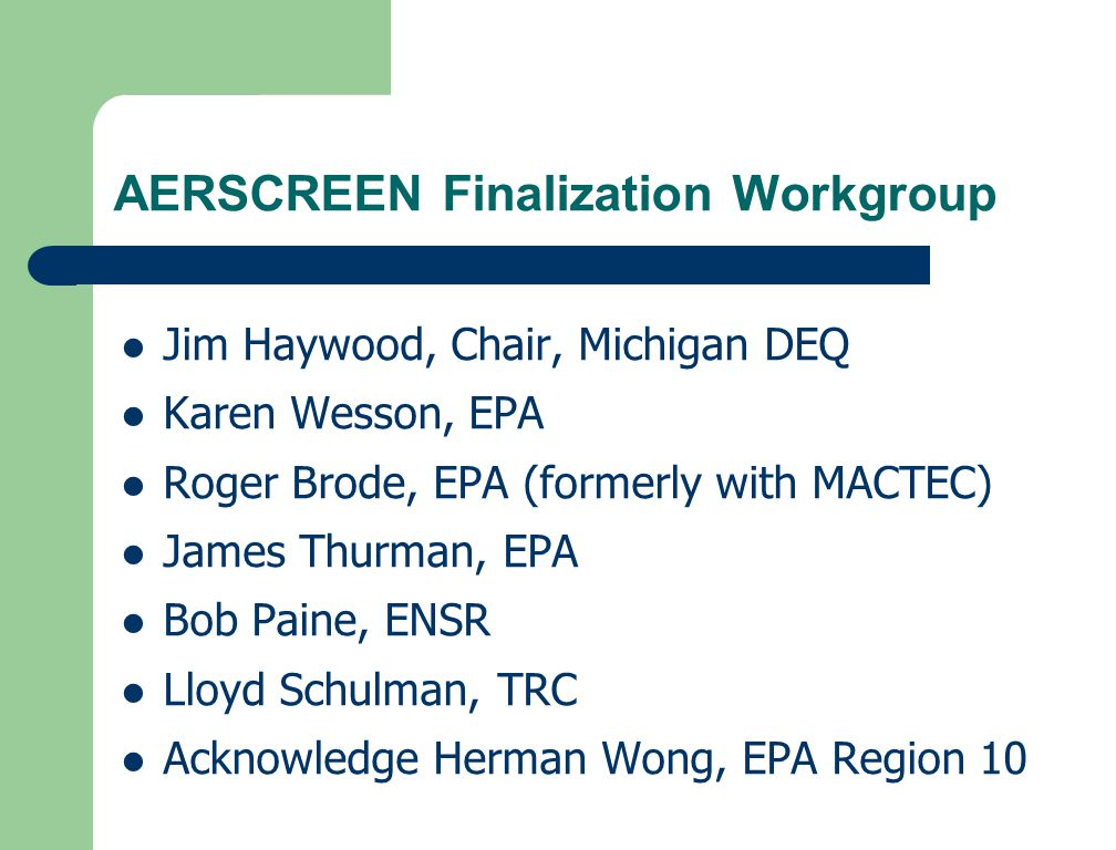AERSCREEN Finalization Workgroup Jim Haywood, Chair, Michigan DEQ Karen Wesson, EPA Roger Brode, EPA (formerly with MACTEC) James Thurman, EPA Bob Paine, ENSR Lloyd Schulman, TRC Acknowledge Herman Wong, EPA Region 10