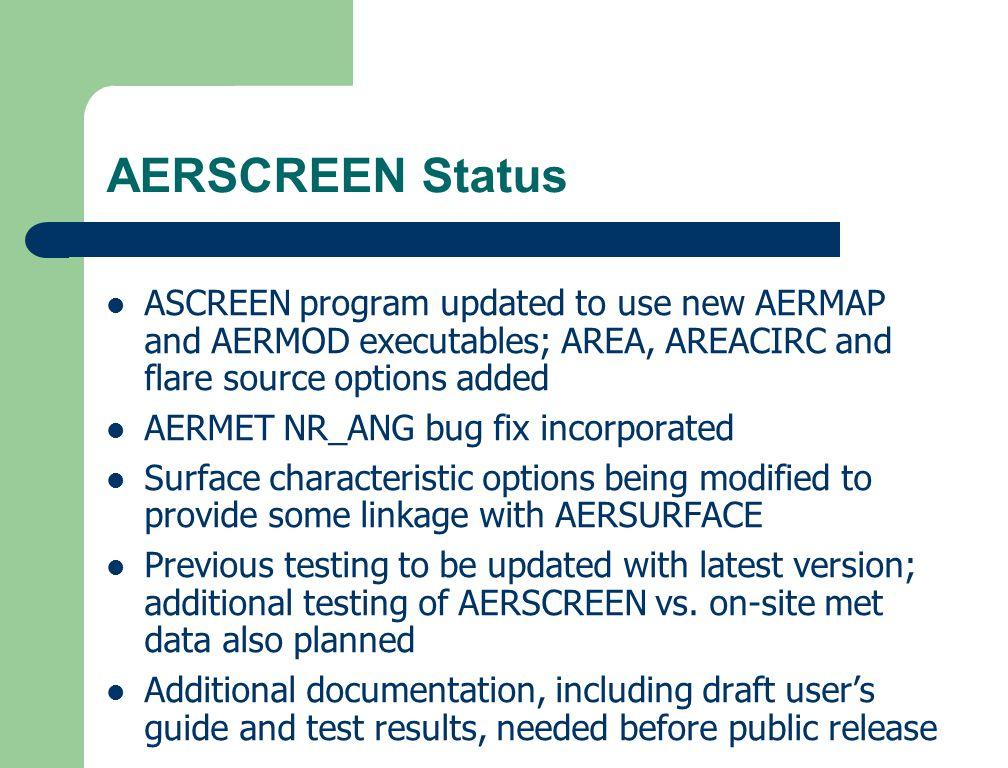 AERSCREEN Status ASCREEN program updated to use new AERMAP and AERMOD executables; AREA, AREACIRC and flare source options added AERMET NR_ANG bug fix incorporated Surface characteristic options being modified to provide some linkage with AERSURFACE Previous testing to be updated with latest version; additional testing of AERSCREEN vs.