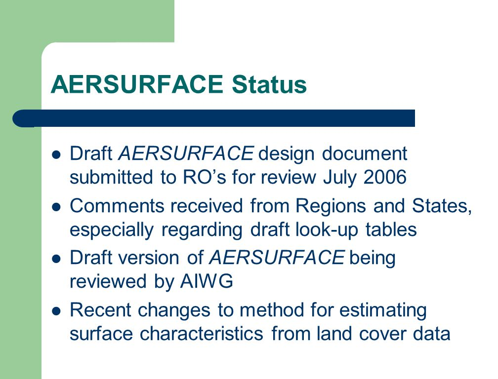 AERSURFACE Status Draft AERSURFACE design document submitted to RO's for review July 2006 Comments received from Regions and States, especially regarding draft look-up tables Draft version of AERSURFACE being reviewed by AIWG Recent changes to method for estimating surface characteristics from land cover data