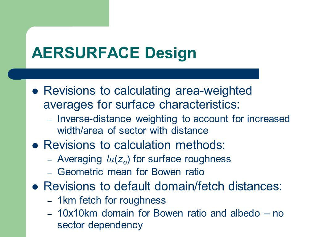 AERSURFACE Design Revisions to calculating area-weighted averages for surface characteristics: – Inverse-distance weighting to account for increased width/area of sector with distance Revisions to calculation methods: – Averaging ln (z o ) for surface roughness – Geometric mean for Bowen ratio Revisions to default domain/fetch distances: – 1km fetch for roughness – 10x10km domain for Bowen ratio and albedo – no sector dependency