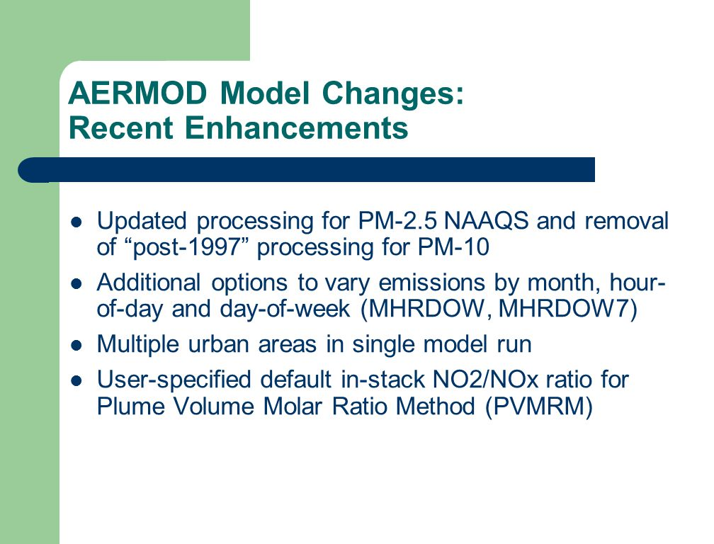 AERMOD Model Changes: Recent Enhancements Updated processing for PM-2.5 NAAQS and removal of post-1997 processing for PM-10 Additional options to vary emissions by month, hour- of-day and day-of-week (MHRDOW, MHRDOW7) Multiple urban areas in single model run User-specified default in-stack NO2/NOx ratio for Plume Volume Molar Ratio Method (PVMRM)