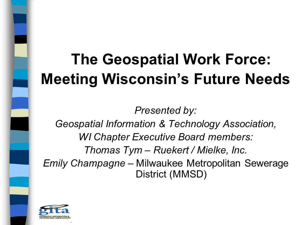 The Geospatial Work Force: Meeting Wisconsin's Future Needs Presented by: Geospatial Information & Technology Association, WI Chapter Executive Board members: Thomas Tym – Ruekert / Mielke, Inc.
