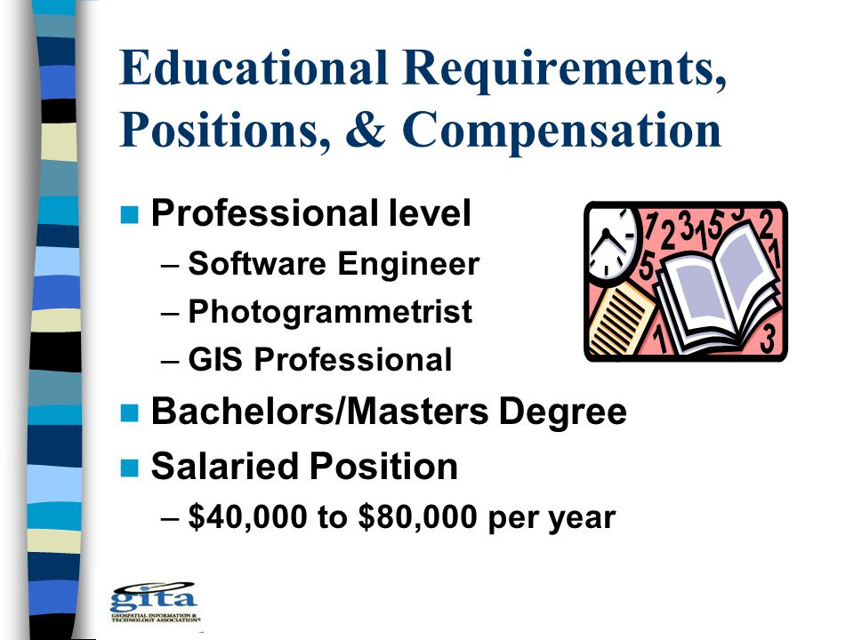 Educational Requirements, Positions, & Compensation Professional level –Software Engineer –Photogrammetrist –GIS Professional Bachelors/Masters Degree Salaried Position –$40,000 to $80,000 per year