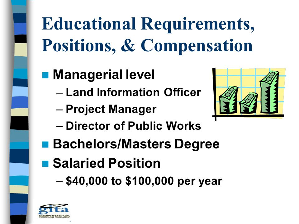 Educational Requirements, Positions, & Compensation Managerial level –Land Information Officer –Project Manager –Director of Public Works Bachelors/Ma