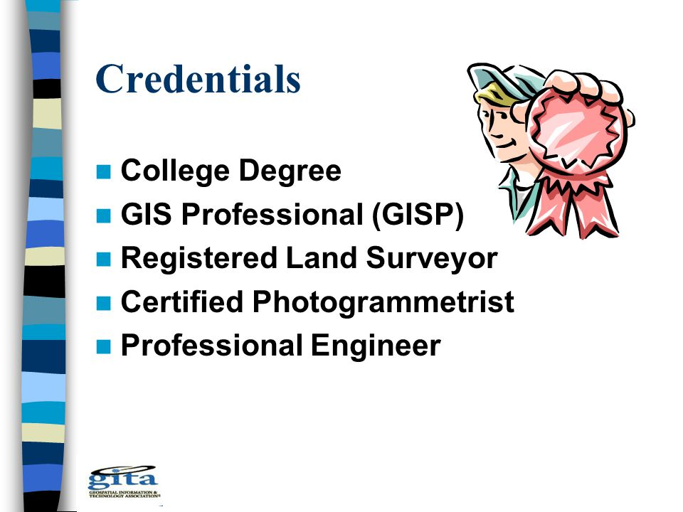 Credentials College Degree GIS Professional (GISP) Registered Land Surveyor Certified Photogrammetrist Professional Engineer