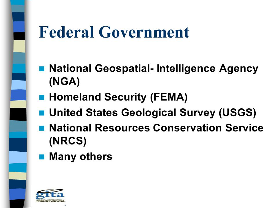 Federal Government National Geospatial- Intelligence Agency (NGA) Homeland Security (FEMA) United States Geological Survey (USGS) National Resources C
