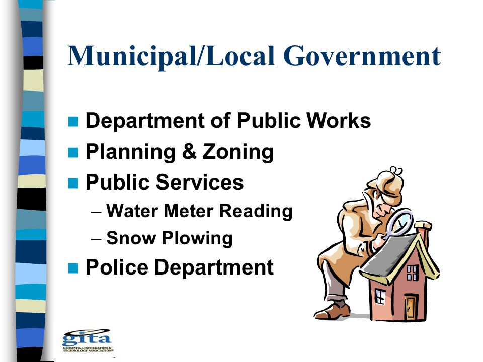 Municipal/Local Government Department of Public Works Planning & Zoning Public Services –Water Meter Reading –Snow Plowing Police Department