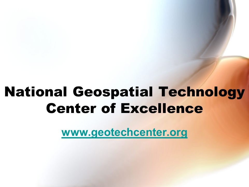 Quick Facts Four Year Project (2008-2012) $5M total 7 Community Colleges and 4 Universities National in scope Only Center devoted to geospatial two year education Should impact ~ 10,000 learners by 2012
