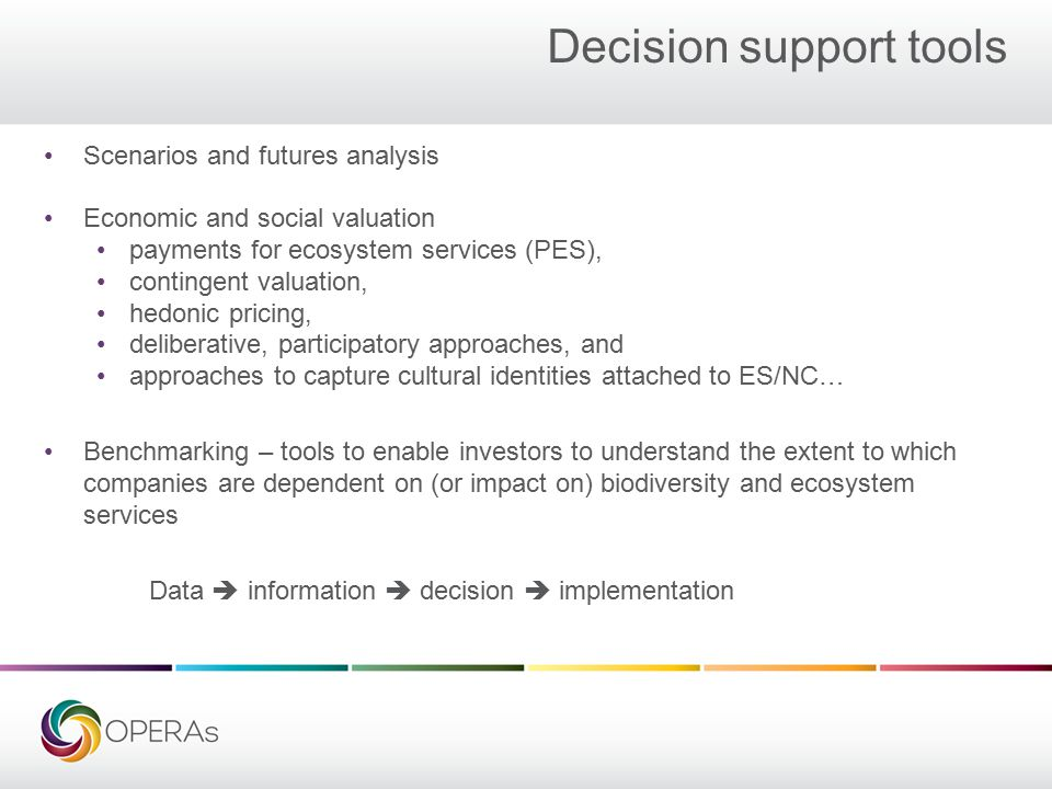Decision support tools Scenarios and futures analysis Economic and social valuation payments for ecosystem services (PES), contingent valuation, hedonic pricing, deliberative, participatory approaches, and approaches to capture cultural identities attached to ES/NC… Benchmarking – tools to enable investors to understand the extent to which companies are dependent on (or impact on) biodiversity and ecosystem services Data  information  decision  implementation