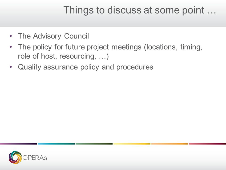 Things to discuss at some point … The Advisory Council The policy for future project meetings (locations, timing, role of host, resourcing, …) Quality assurance policy and procedures