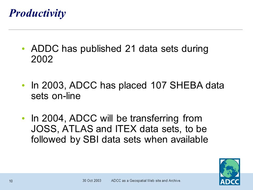 30 Oct 2003 ADCC as a Geospatial Web site and Archive. 10 Productivity ADDC has published 21 data sets during 2002 In 2003, ADCC has placed 107 SHEBA
