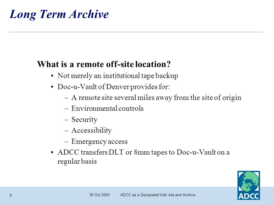 30 Oct 2003 ADCC as a Geospatial Web site and Archive. 8 Long Term Archive What is a remote off-site location? Not merely an institutional tape backup