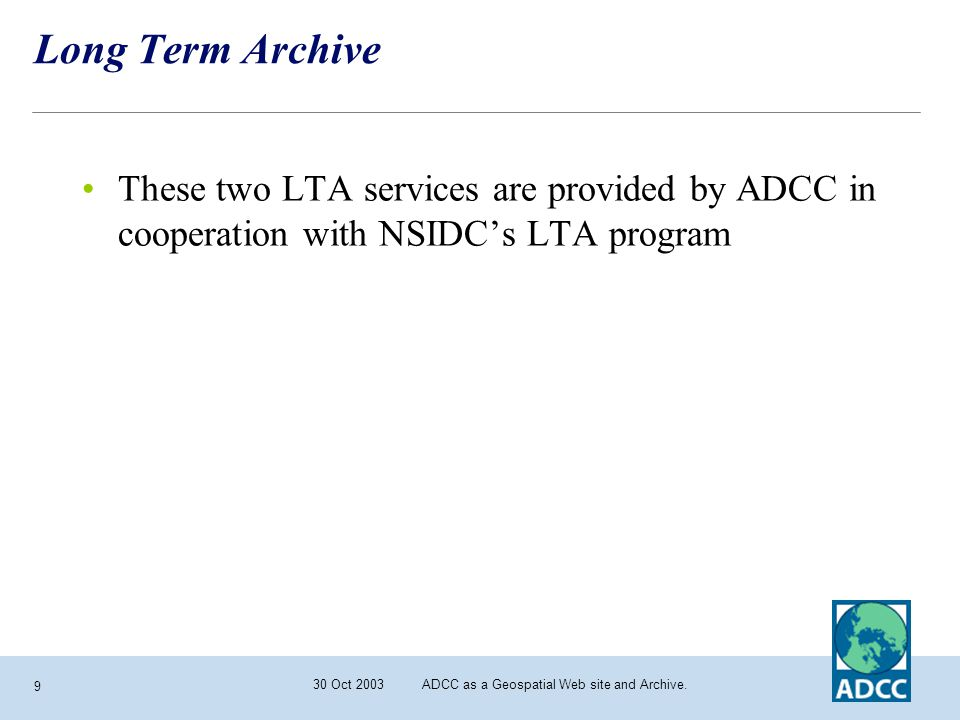 30 Oct 2003 ADCC as a Geospatial Web site and Archive. 9 Long Term Archive These two LTA services are provided by ADCC in cooperation with NSIDC's LTA